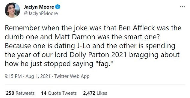"""Jaclyn:TV writer Jaclyn Moore added, 'Remember when the joke was that Ben Affleck was the dumb one and Matt Damon was the smart one? Because one is dating J-Lo and the other is spending the year of our lord Dolly Parton 2021 bragging about how he just stopped saying """"f*g'"""
